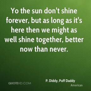 Yo the sun don't shine forever, but as long as it's here then we might as well shine together, better now than never.