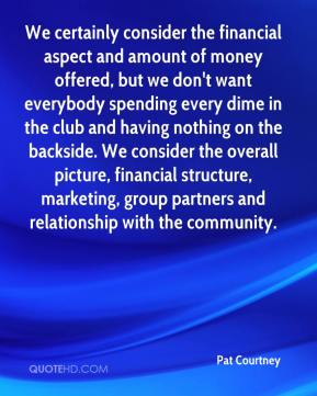 Pat Courtney  - We certainly consider the financial aspect and amount of money offered, but we don't want everybody spending every dime in the club and having nothing on the backside. We consider the overall picture, financial structure, marketing, group partners and relationship with the community.