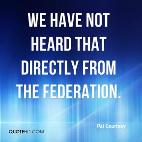 Pat Courtney  - We have not heard that directly from the federation.