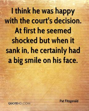 I think he was happy with the court's decision. At first he seemed shocked but when it sank in, he certainly had a big smile on his face.