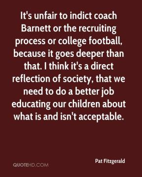 It's unfair to indict coach Barnett or the recruiting process or college football, because it goes deeper than that. I think it's a direct reflection of society, that we need to do a better job educating our children about what is and isn't acceptable.