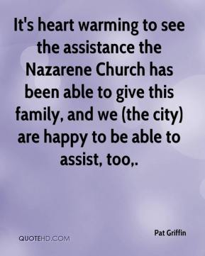 Pat Griffin  - It's heart warming to see the assistance the Nazarene Church has been able to give this family, and we (the city) are happy to be able to assist, too.