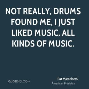 Not really, drums found me, I just liked music, all kinds of music.