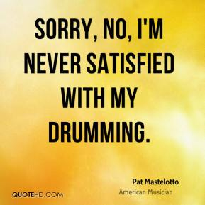 Pat Mastelotto - Sorry, no, I'm never satisfied with my drumming.