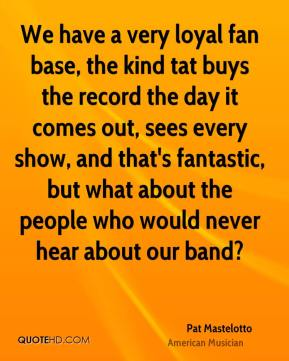 Pat Mastelotto - We have a very loyal fan base, the kind tat buys the record the day it comes out, sees every show, and that's fantastic, but what about the people who would never hear about our band?