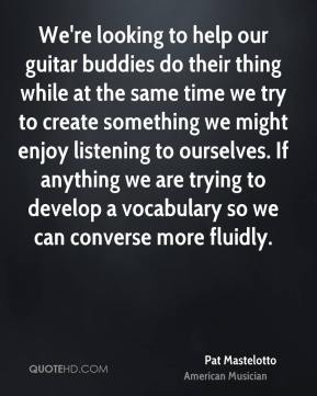 Pat Mastelotto - We're looking to help our guitar buddies do their thing while at the same time we try to create something we might enjoy listening to ourselves. If anything we are trying to develop a vocabulary so we can converse more fluidly.