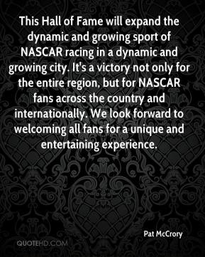 Pat McCrory  - This Hall of Fame will expand the dynamic and growing sport of NASCAR racing in a dynamic and growing city. It's a victory not only for the entire region, but for NASCAR fans across the country and internationally. We look forward to welcoming all fans for a unique and entertaining experience.