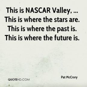 Pat McCrory  - This is NASCAR Valley, ... This is where the stars are. This is where the past is. This is where the future is.