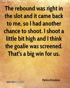 Patrice Brisebois  - The rebound was right in the slot and it came back to me, so I had another chance to shoot. I shoot a little bit high and I think the goalie was screened. That's a big win for us.