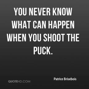 Patrice Brisebois  - You never know what can happen when you shoot the puck.