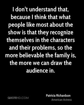 Patricia Richardson - I don't understand that, because I think that what people like most about the show is that they recognize themselves in the characters and their problems, so the more believable the family is, the more we can draw the audience in.