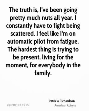 Patricia Richardson - The truth is, I've been going pretty much nuts all year. I constantly have to fight being scattered. I feel like I'm on automatic pilot from fatigue. The hardest thing is trying to be present, living for the moment, for everybody in the family.