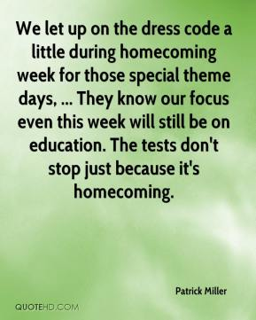 Patrick Miller  - We let up on the dress code a little during homecoming week for those special theme days, ... They know our focus even this week will still be on education. The tests don't stop just because it's homecoming.