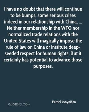 I have no doubt that there will continue to be bumps, some serious crises indeed in our relationship with China, ... Neither membership in the WTO nor normalized trade relations with the United States will magically impose the rule of law on China or institute deep-seeded respect for human rights. But it certainly has potential to advance those purposes.