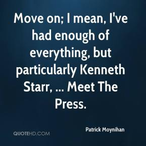 Patrick Moynihan  - Move on; I mean, I've had enough of everything, but particularly Kenneth Starr, ... Meet The Press.