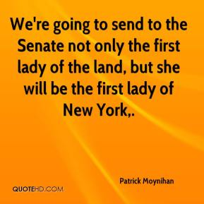 Patrick Moynihan  - We're going to send to the Senate not only the first lady of the land, but she will be the first lady of New York.
