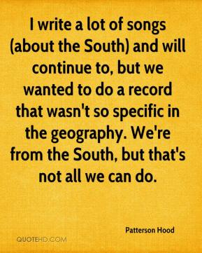 I write a lot of songs (about the South) and will continue to, but we wanted to do a record that wasn't so specific in the geography. We're from the South, but that's not all we can do.