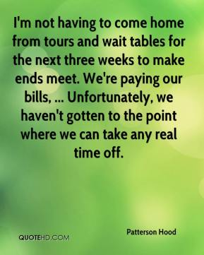 I'm not having to come home from tours and wait tables for the next three weeks to make ends meet. We're paying our bills, ... Unfortunately, we haven't gotten to the point where we can take any real time off.