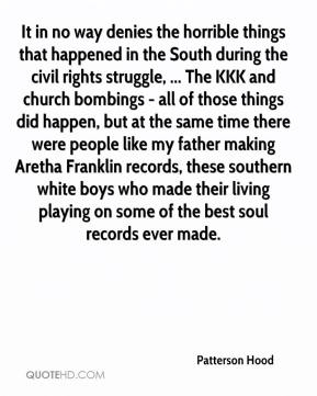 It in no way denies the horrible things that happened in the South during the civil rights struggle, ... The KKK and church bombings - all of those things did happen, but at the same time there were people like my father making Aretha Franklin records, these southern white boys who made their living playing on some of the best soul records ever made.