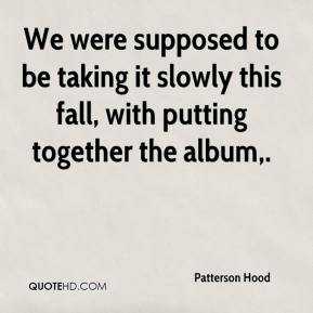 We were supposed to be taking it slowly this fall, with putting together the album.