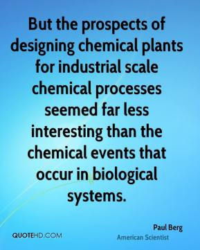 Paul Berg - But the prospects of designing chemical plants for industrial scale chemical processes seemed far less interesting than the chemical events that occur in biological systems.