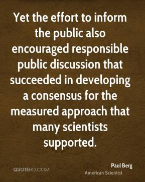 Paul Berg - Yet the effort to inform the public also encouraged responsible public discussion that succeeded in developing a consensus for the measured approach that many scientists supported.