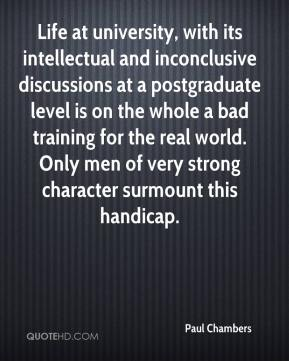Paul Chambers  - Life at university, with its intellectual and inconclusive discussions at a postgraduate level is on the whole a bad training for the real world. Only men of very strong character surmount this handicap.