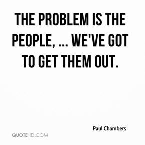 The problem is the people, ... We've got to get them out.