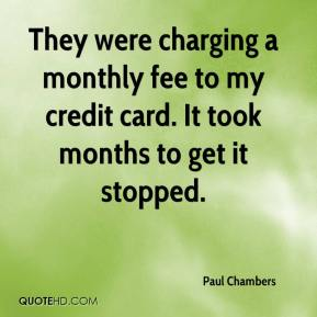They were charging a monthly fee to my credit card. It took months to get it stopped.