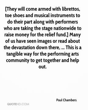 [They will come armed with librettos, toe shoes and musical instruments to do their part along with performers who are taking the stage nationwide to raise money for the relief fund.] Many of us have seen images or read about the devastation down there, ... This is a tangible way for the performing arts community to get together and help out.