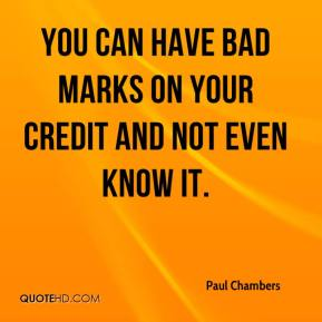 Paul Chambers  - You can have bad marks on your credit and not even know it.