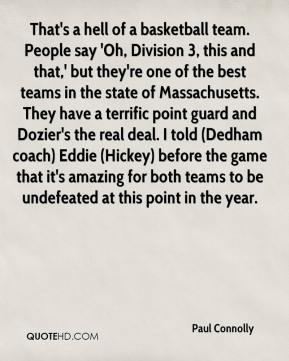 Paul Connolly  - That's a hell of a basketball team. People say 'Oh, Division 3, this and that,' but they're one of the best teams in the state of Massachusetts. They have a terrific point guard and Dozier's the real deal. I told (Dedham coach) Eddie (Hickey) before the game that it's amazing for both teams to be undefeated at this point in the year.