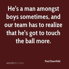 Paul Doerrfeld  - He's a man amongst boys sometimes, and our team has to realize that he's got to touch the ball more.