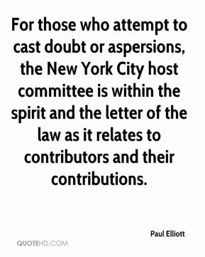 Paul Elliott  - For those who attempt to cast doubt or aspersions, the New York City host committee is within the spirit and the letter of the law as it relates to contributors and their contributions.