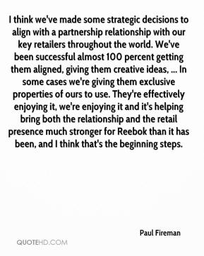 I think we've made some strategic decisions to align with a partnership relationship with our key retailers throughout the world. We've been successful almost 100 percent getting them aligned, giving them creative ideas, ... In some cases we're giving them exclusive properties of ours to use. They're effectively enjoying it, we're enjoying it and it's helping bring both the relationship and the retail presence much stronger for Reebok than it has been, and I think that's the beginning steps.