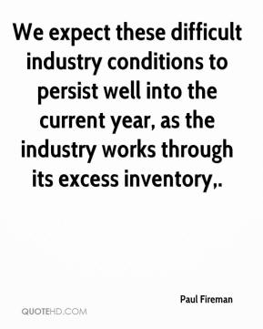 We expect these difficult industry conditions to persist well into the current year, as the industry works through its excess inventory.