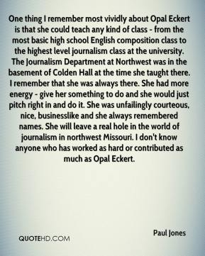 Paul Jones  - One thing I remember most vividly about Opal Eckert is that she could teach any kind of class - from the most basic high school English composition class to the highest level journalism class at the university. The Journalism Department at Northwest was in the basement of Colden Hall at the time she taught there. I remember that she was always there. She had more energy - give her something to do and she would just pitch right in and do it. She was unfailingly courteous, nice, businesslike and she always remembered names. She will leave a real hole in the world of journalism in northwest Missouri. I don't know anyone who has worked as hard or contributed as much as Opal Eckert.