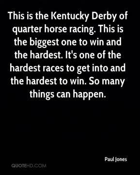 Paul Jones  - This is the Kentucky Derby of quarter horse racing. This is the biggest one to win and the hardest. It's one of the hardest races to get into and the hardest to win. So many things can happen.