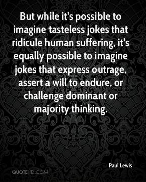 Paul Lewis  - But while it's possible to imagine tasteless jokes that ridicule human suffering, it's equally possible to imagine jokes that express outrage, assert a will to endure, or challenge dominant or majority thinking.