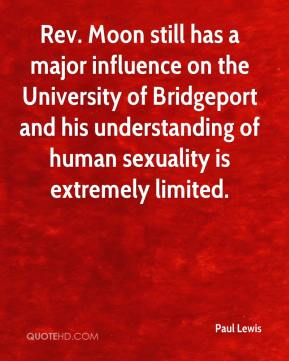 Paul Lewis  - Rev. Moon still has a major influence on the University of Bridgeport and his understanding of human sexuality is extremely limited.