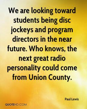 Paul Lewis  - We are looking toward students being disc jockeys and program directors in the near future. Who knows, the next great radio personality could come from Union County.