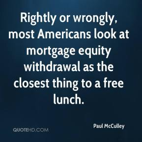 Paul McCulley  - Rightly or wrongly, most Americans look at mortgage equity withdrawal as the closest thing to a free lunch.