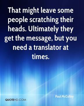 Paul McCulley  - That might leave some people scratching their heads. Ultimately they get the message, but you need a translator at times.