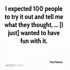 Paul Nelson  - I expected 100 people to try it out and tell me what they thought, ... [I just] wanted to have fun with it.