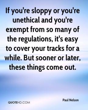 Paul Nelson  - If you're sloppy or you're unethical and you're exempt from so many of the regulations, it's easy to cover your tracks for a while. But sooner or later, these things come out.