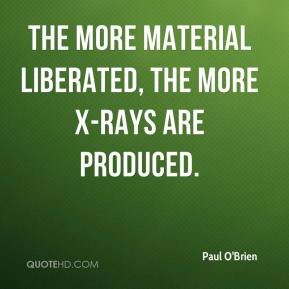 Paul O'Brien  - The more material liberated, the more X-rays are produced.