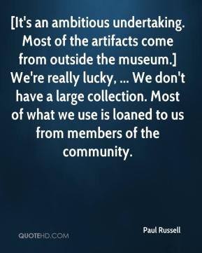 Paul Russell  - [It's an ambitious undertaking. Most of the artifacts come from outside the museum.] We're really lucky, ... We don't have a large collection. Most of what we use is loaned to us from members of the community.