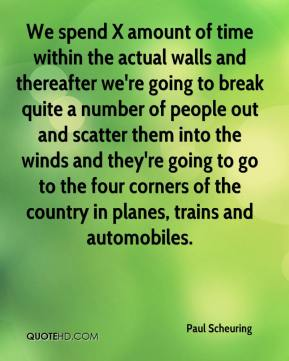Paul Scheuring  - We spend X amount of time within the actual walls and thereafter we're going to break quite a number of people out and scatter them into the winds and they're going to go to the four corners of the country in planes, trains and automobiles.