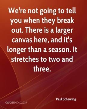 Paul Scheuring  - We're not going to tell you when they break out. There is a larger canvas here, and it's longer than a season. It stretches to two and three.
