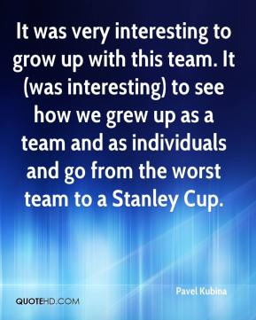 Pavel Kubina  - It was very interesting to grow up with this team. It (was interesting) to see how we grew up as a team and as individuals and go from the worst team to a Stanley Cup.